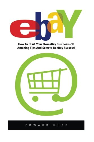 eBay: How To Start Your Own eBay Business – 13 Amazing Tips And Secrets To eBay Success!</ (eBay Business, Online Business, How to Make Money With eBay)