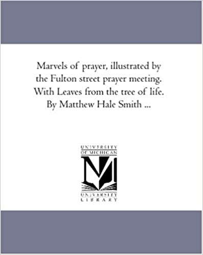 Marvels of prayer, illustrated by the Fulton street prayer meeting. With Leaves from the tree of life. By Matthew Hale Smith ...