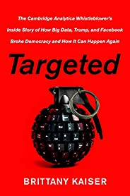 Targeted: The Cambridge Analytica Whistleblower's Inside Story of How Big Data, Trump, and Facebook Broke