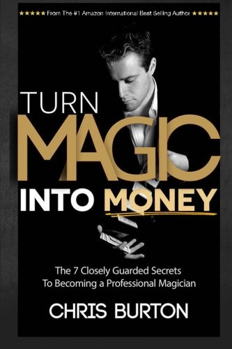 turn-magic-into-money-the-7-closely-guarded-secrets-to-becoming-a-professional-magician