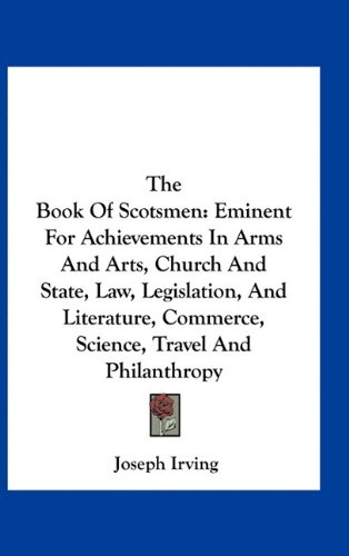 The Book of Scotsmen: Eminent for Achievements in Arms and Arts, Church and State, Law, Legislation, and Literature, Commerce, Science, Trav PDF
