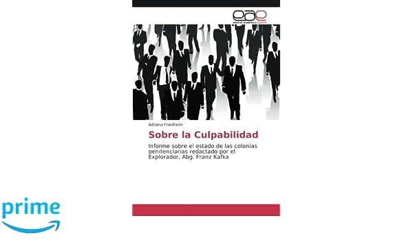 Amazon.com: Sobre la Culpabilidad: Informe sobre el estado de las colonias penitenciarias redactado por el Explorador, Abg. Franz Kafka (Spanish Edition) ...