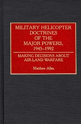Military Helicopter Doctrines of the Major Powers, 1945-1992: Making Decisions about Air-Land Warfare (Contributions in Military Studies) from Praeger