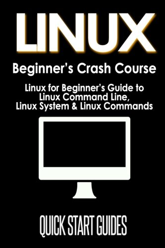Read Online LINUX Beginner's Crash Course: Linux for Beginner's Guide to Linux Command Line, Linux System & Linux Commands (Programming, Operating Systems, API's, Operating Systems Theory) (Volume 1) pdf