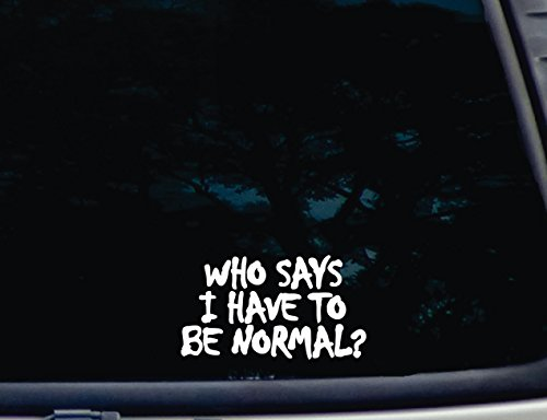"""Who Says I Have to be Normal? - 5 3/4"""" x 3 1/4"""" die cut vinyl decal for window, car, truck, tool box, virtually any hard, smooth surface"""