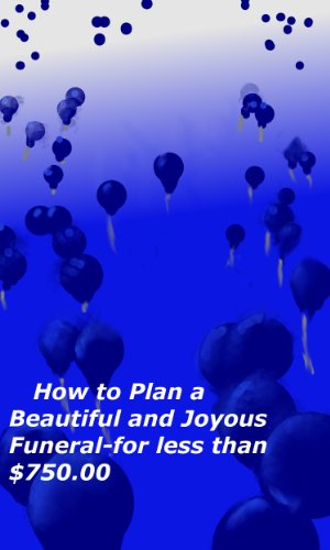 How to Plan a Beautiful and Joyous Funeral for Less Than $750.00