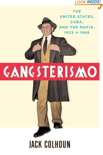 Gangsterismo: The United States, Cuba and the Mafia, 1933 to 1966 by Jack Colhoun
