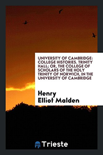 University of Cambridge: College Histories. Trinity Hall; Or, the College of Scholars of the Holy Trinity of Norwich, in the University of Cambridge