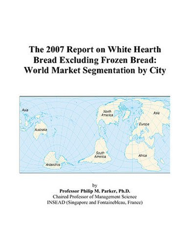 The 2007 Report on White Hearth Bread Excluding Frozen Bread: World Market Segmentation by City