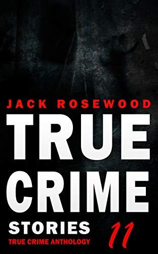 True Crime Stories Volume 11: 12 Shocking True Crime Murder Cases (True Crime ()