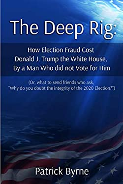 "The Deep Rig: How Election Fraud Cost Donald J. Trump the White House, By a Man Who Did Note Vote for Him: (or what to send friends who ask, ""Why do you doubt the integrity of Election 2020?"")"