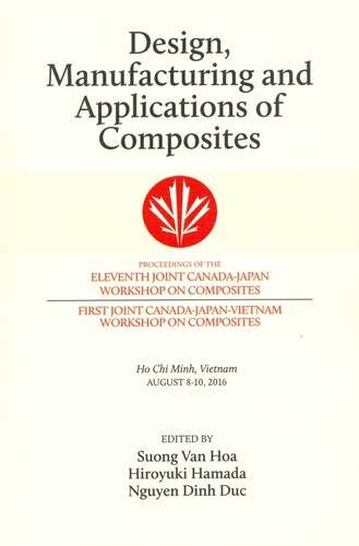 Design, Manufacturing and Applications of Composites 2016: Proceedings of the Eleventh Joint Canada-Japan Workshop on Composites and the First Joint ... Composites August 2016, Ho Chi Minh, Vietnam by DEStech Publication, Inc.