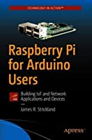 Raspberry Pi for Arduino Users: Building IoT and Network Applications and Devices Front Cover