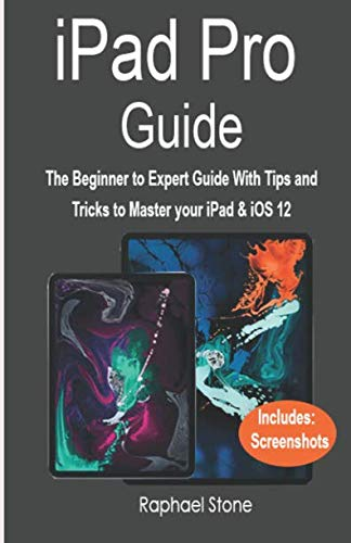 iPAD PRO GUIDE: The Beginner to Expert Guide With Tips and Tricks to Master your iPad & iOS 12