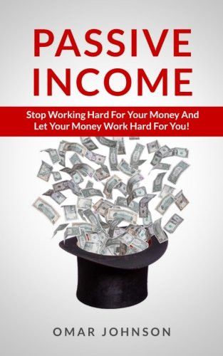 Passive Income: Stop Working Hard For Your Money And Let Your Money Work Hard For You! PDF