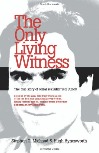 The Only Living Witness: The True Story of Serial Sex Killer Ted Bundy Stephen G. Michaud