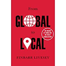 From Global to Local: The Making of Things and the End of Globalization Audiobook by Finbarr Livesey Narrated by Jonathan Cowley