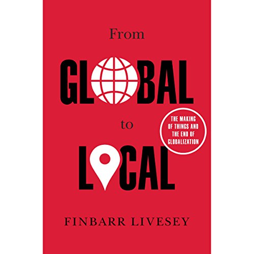 From Global to Local: The Making of Things and the End of Globalization by Random House Audio