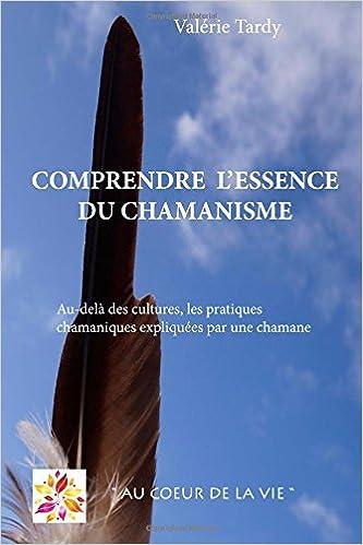 En ligne téléchargement Comprendre l'Essence du Chamanisme: Au-delà des cultures, les pratiques chamaniques expliquées par une chamane pdf