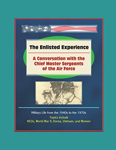 The Enlisted Experience: A Conversation with the Chief Master Sergeants of the Air Force - Military Life from the 1940s to the 1970s, Topics include NCOs, World War II, Korea, Vietnam, and Women
