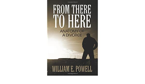 From There to Here: Anatomy of a Divorce: William E. Powell ...