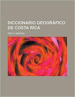 Diccionario geográfico de Costa Rica (Spanish Edition): Félix F. Noriega: 9781231296141: Amazon.com: Books