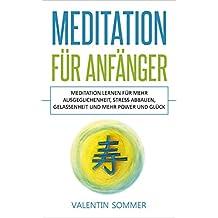 Meditation für Anfänger: Meditation lernen für mehr Ausgeglichenheit, Stress abbauen, Gelassenheit und mehr Power und Glück. (German Edition)