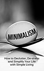 Minimalism: How To Declutter, De-Stress And Simplify Your Life With Simple Living (minimalist living, minimalist lifestyle, minimalism made easy, minimalist ... wardrobe, minimalism) (English Edition)