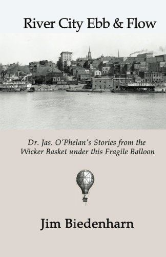 River City Ebb & Flow: Dr. Jas. O'Phelan's Stories from the Wicker Basket under this Fragile Balloon