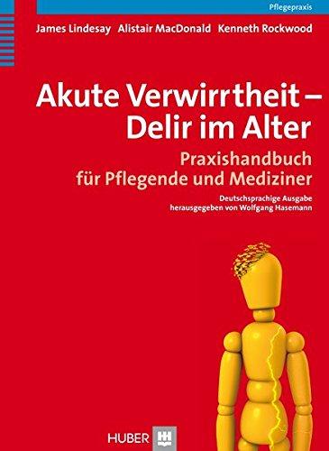 Akute Verwirrtheit - Delir im Alter. Praxishandbuch für Pflegende und Mediziner