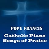 Pope Francis: Catholic Piano Songs of Praise