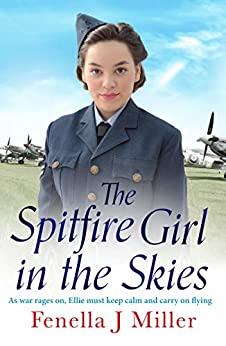 The Spitfire Girl in the Skies: A heartwarming and romantic WW2 saga by [Miller, Fenella J.]
