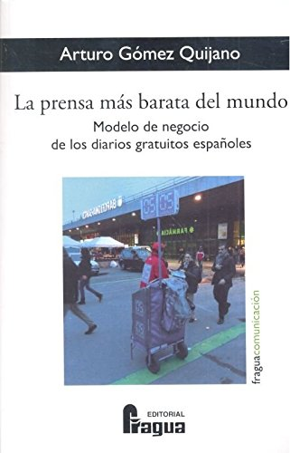 La prensa más barata del mundo. Modelo de negocio de los diarios gratuitos españoles (Fragua Comunicación) por GOMEZ QUIJANO, Arturo