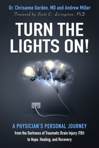 Turn the Lights On!: A Physician's Personal Journey from the Darkness of Traumatic Brain Injury (TBI) to Hope, Healing, and Recovery (Turn Out The Light Turn Out The Light)