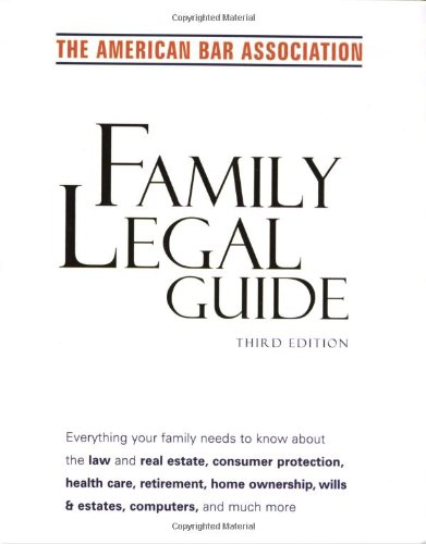 American Bar Association Family Legal Guide (third edition): Everything your family needs to know about the law and real estate, consumer protection, ... home ownership, wills & estates, and more