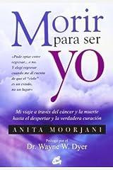 Morir Para Ser Yo / Dying To Be Me: Mi Viaje a Través Del Cáncer Y La Muerte Hasta El Despertar Y La Verdadera Curación (Spanish Edition)