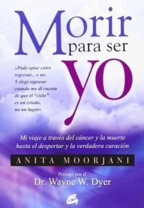 Morir Para Ser Yo / Dying To Be Me: Mi Viaje a Través Del Cáncer Y La Muerte Hasta El Despertar Y La Verdadera Curación (Spanish Edition) by Gaia Ediciones