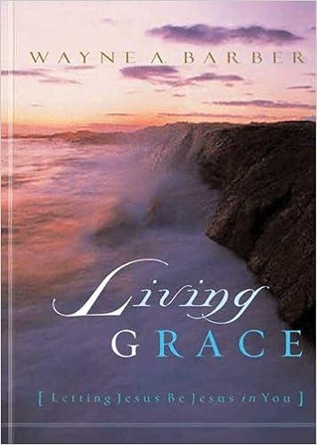 Living Grace: Letting Jesus Be Jesus in You: Wayne A  Barber