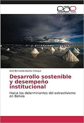 Desarrollo sostenible y desempeño institucional: Hacia los determinantes del extractivismo en Bolivia: Amazon.es: Ariel Bernardo Ibañez Choque: Libros