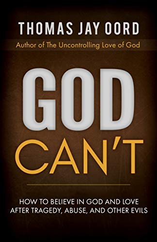 God Can't: How to Believe in God and Love after Tragedy, Abuse, and Other Evils by [Oord, Thomas]