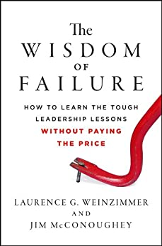 The Wisdom of Failure: How to Learn the Tough Leadership Lessons Without Paying the Price by [Weinzimmer, Laurence G., McConoughey, Jim]