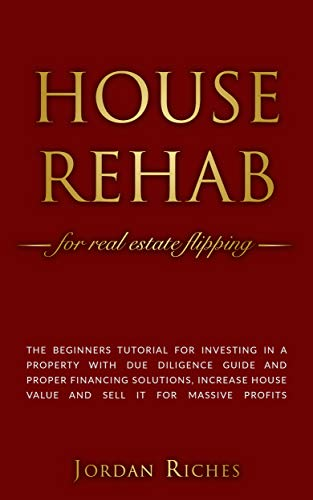 House Rehab: for Real Estate Flipping - The beginners tutorial for investing in a property with due diligence guide and proper financing solutions, increase ... house value and sell it for massive profits (Steps To Flipping A House For Profit)