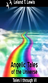 Angel Stories.  Angelic Tales of the Universe. Tales 1 through 6. by [Lewis, Leland]