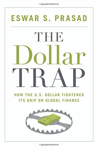 The Dollar Trap: How the U.S. Dollar Tightened Its Grip on Global Finance by Eswar S. Prasad (2014-01-26) (Gaining Currency The Rise Of The Renminbi)