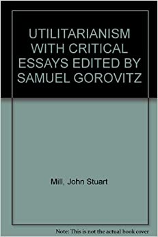 new essays on john stuart mill and utilitarianism John stuart mill (1806-1873) was an english philosopher and economist he wrote one of his most famous essays, utilitarianism, in 1861 utilitarianism is a moral and legal theory, with origins in classical philosophy, that was famously propagated in the 18th and 19th centuries by jeremy bentham.