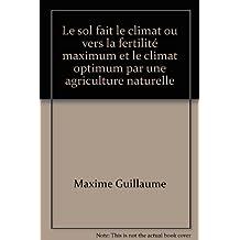 Le sol fait le climat ou vers la fertilité maximum et le climat optimum par une agriculture naturelle