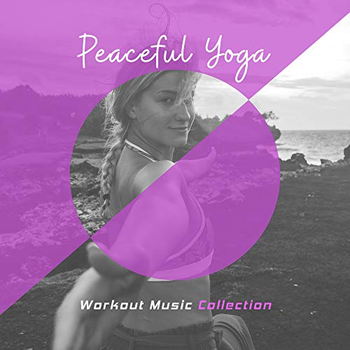 Peaceful Yoga Workout Music Collection: Release Your Inner Strength with Best 2019 Ambient New Age Music, Train Your Body, Relax Your Mind & Clear All Bad Thoughts