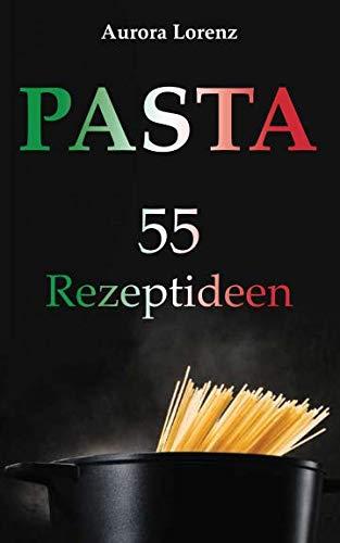 Pasta: 55 Rezeptideen für schnelle und einfache Gerichte. Diese Rezepte helfen Dir und werden immer ein Erfolg (German Edition) by Aurora Lorenz