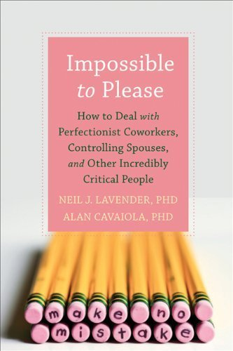 Impossible to Please: How to Deal with Perfectionist Coworkers, Controlling Spouses, and Other Incredibly Critical People by Alan A. Cavaiola (2013-01-03)