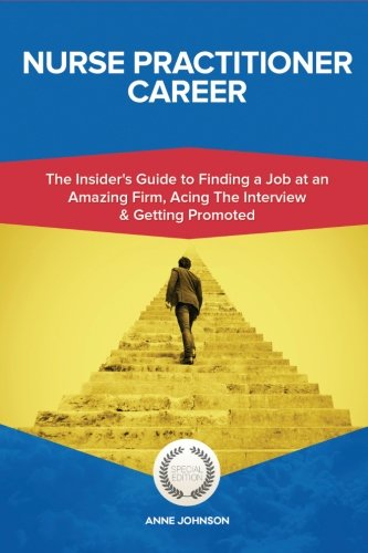 Nurse Practitioner Career (Special Edition): The Insider's Guide to Finding a Job at an Amazing Firm, Acing The Interview & Getting Promoted